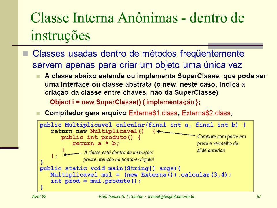 April 05 Prof. Ismael H. F. Santos - ismael@tecgraf.puc-rio.br 57 Classe Interna Anônimas - dentro de instruções Classes usadas dentro de métodos freq