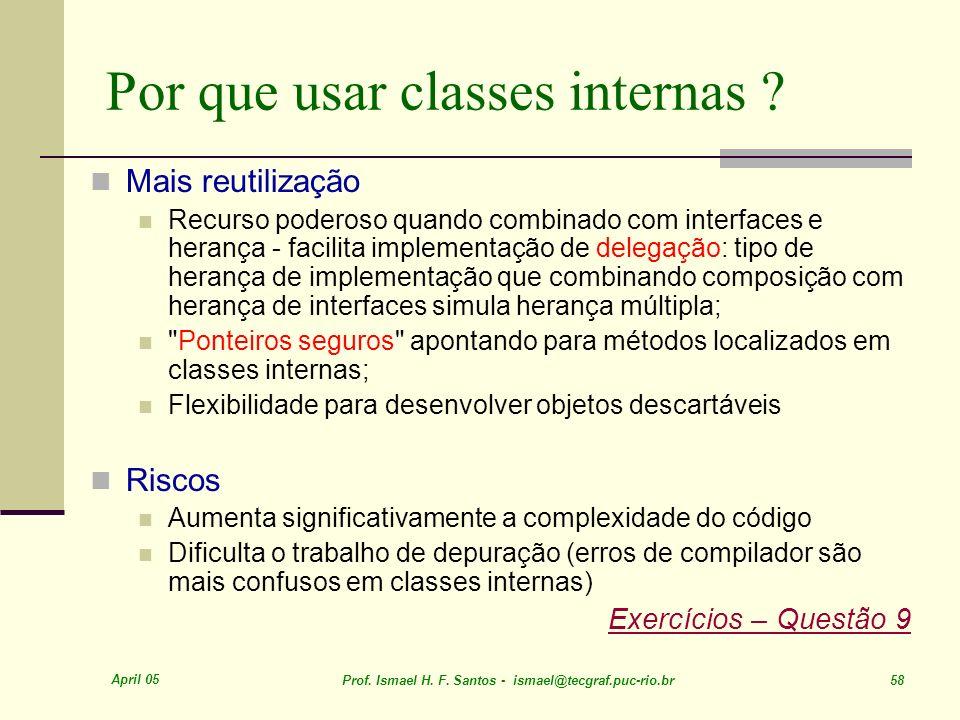 April 05 Prof. Ismael H. F. Santos - ismael@tecgraf.puc-rio.br 58 Por que usar classes internas ? Mais reutilização Recurso poderoso quando combinado