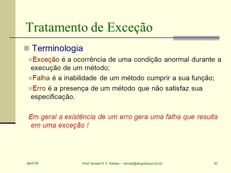 April 05 Prof. Ismael H. F. Santos - ismael@tecgraf.puc-rio.br 61 Tratamento de Exceção Terminologia Exceção é a ocorrência de uma condição anormal du