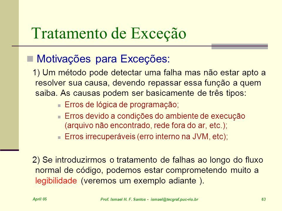 April 05 Prof. Ismael H. F. Santos - ismael@tecgraf.puc-rio.br 63 Tratamento de Exceção Motivações para Exceções: 1) Um método pode detectar uma falha