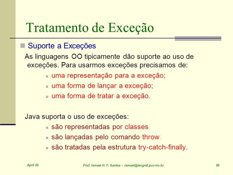April 05 Prof. Ismael H. F. Santos - ismael@tecgraf.puc-rio.br 66 Tratamento de Exceção Suporte a Exceções As linguagens OO tipicamente dão suporte ao