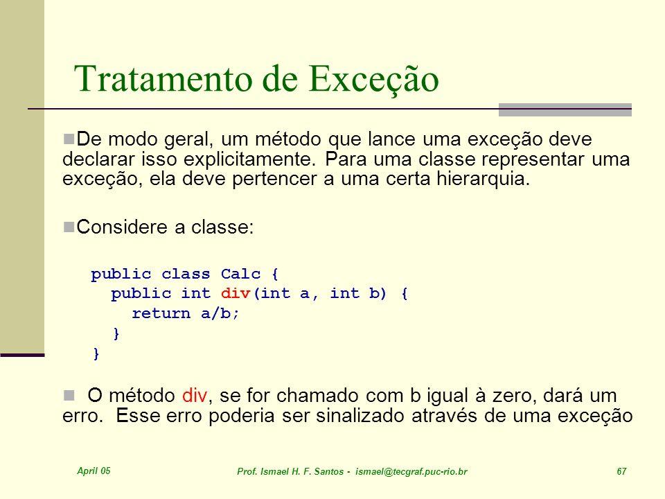 April 05 Prof. Ismael H. F. Santos - ismael@tecgraf.puc-rio.br 67 Tratamento de Exceção De modo geral, um método que lance uma exceção deve declarar i