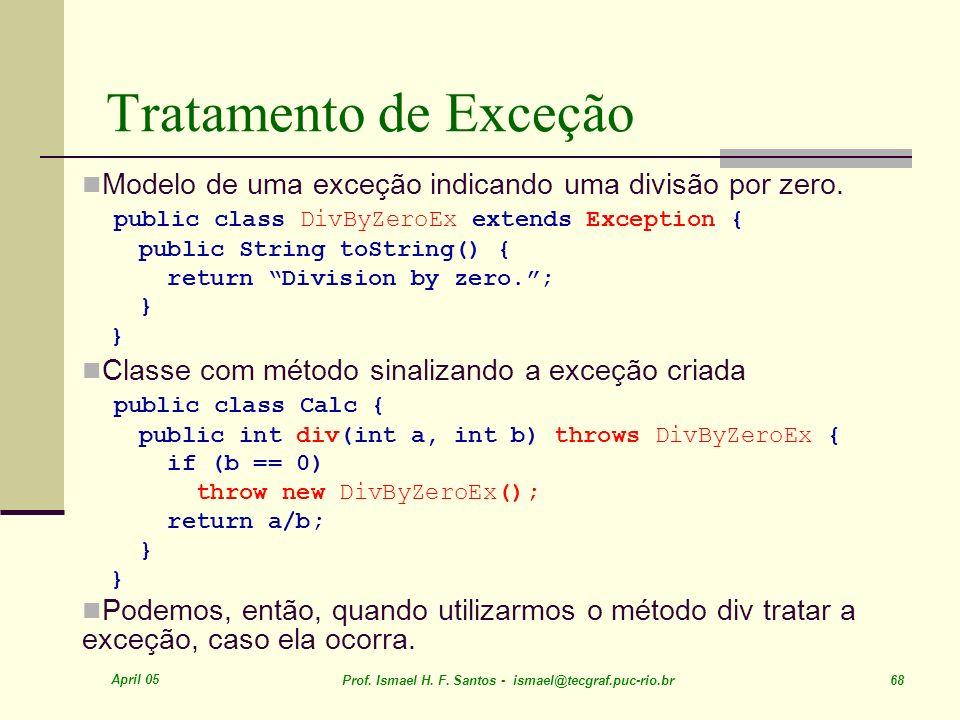 April 05 Prof. Ismael H. F. Santos - ismael@tecgraf.puc-rio.br 68 Tratamento de Exceção Modelo de uma exceção indicando uma divisão por zero. public c