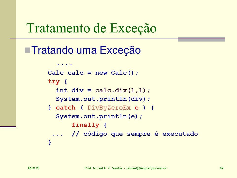 April 05 Prof. Ismael H. F. Santos - ismael@tecgraf.puc-rio.br 69 Tratamento de Exceção Tratando uma Exceção.... Calc calc = new Calc(); try { int div