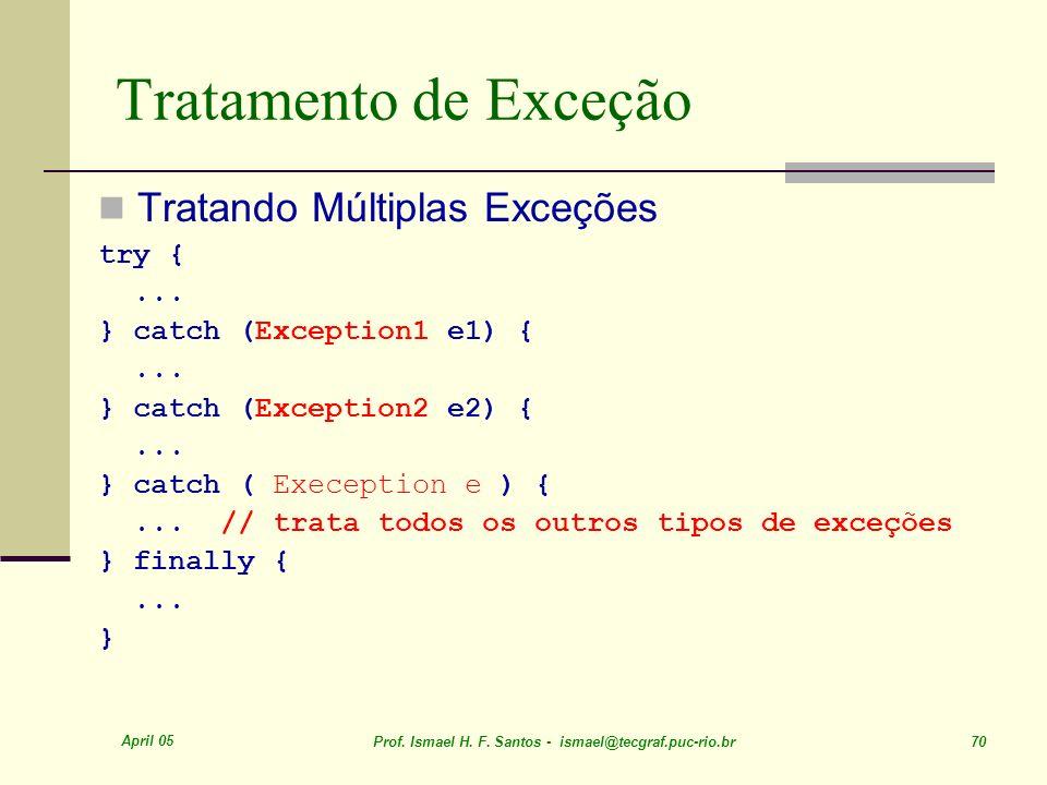 April 05 Prof. Ismael H. F. Santos - ismael@tecgraf.puc-rio.br 70 Tratamento de Exceção Tratando Múltiplas Exceções try {... } catch (Exception1 e1) {