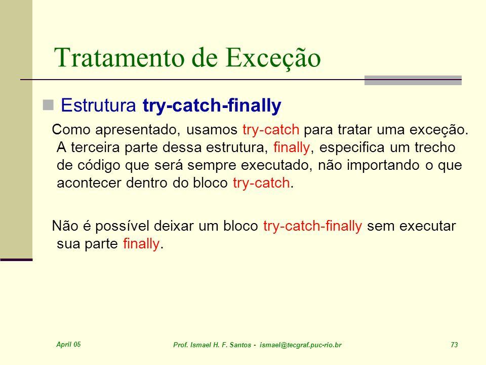 April 05 Prof. Ismael H. F. Santos - ismael@tecgraf.puc-rio.br 73 Tratamento de Exceção Estrutura try-catch-finally Como apresentado, usamos try-catch