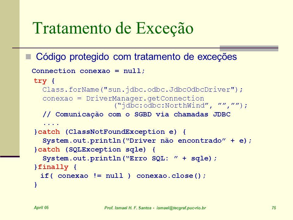 April 05 Prof. Ismael H. F. Santos - ismael@tecgraf.puc-rio.br 75 Tratamento de Exceção Código protegido com tratamento de exceções Connection conexao