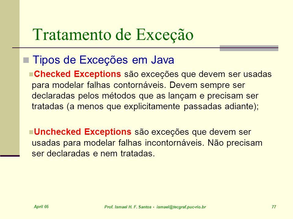April 05 Prof. Ismael H. F. Santos - ismael@tecgraf.puc-rio.br 77 Tratamento de Exceção Tipos de Exceções em Java Checked Exceptions são exceções que