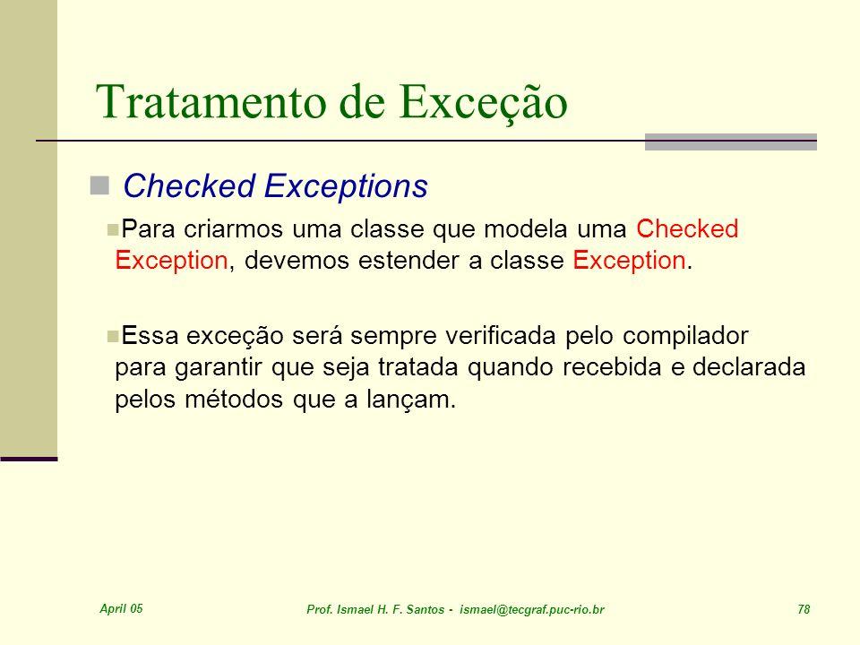 April 05 Prof. Ismael H. F. Santos - ismael@tecgraf.puc-rio.br 78 Tratamento de Exceção Checked Exceptions Para criarmos uma classe que modela uma Che