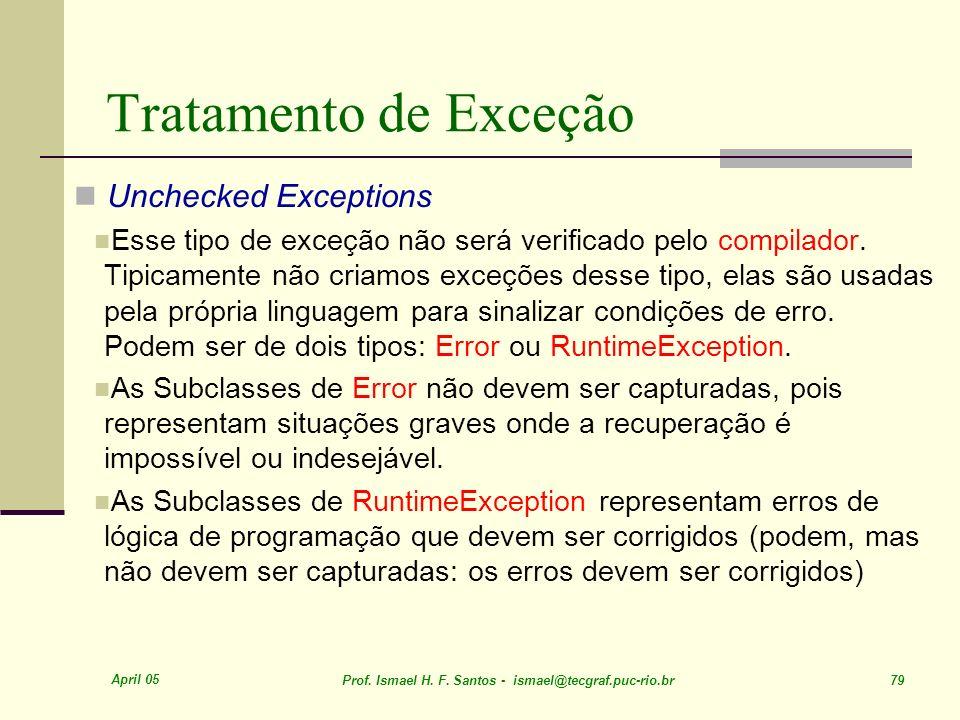 April 05 Prof. Ismael H. F. Santos - ismael@tecgraf.puc-rio.br 79 Tratamento de Exceção Unchecked Exceptions Esse tipo de exceção não será verificado
