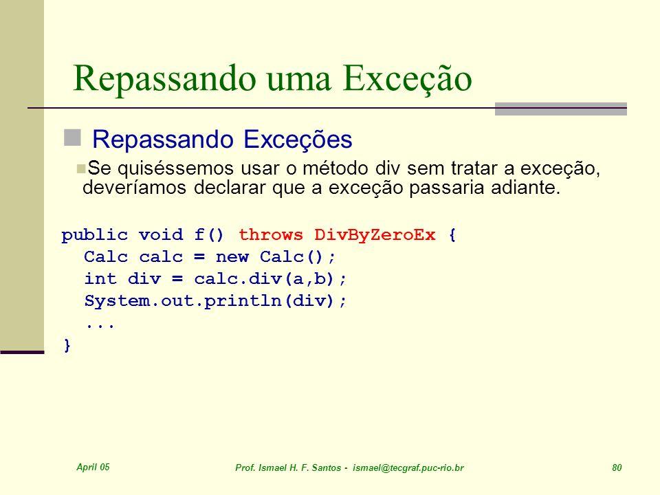 April 05 Prof. Ismael H. F. Santos - ismael@tecgraf.puc-rio.br 80 Repassando uma Exceção Repassando Exceções Se quiséssemos usar o método div sem trat