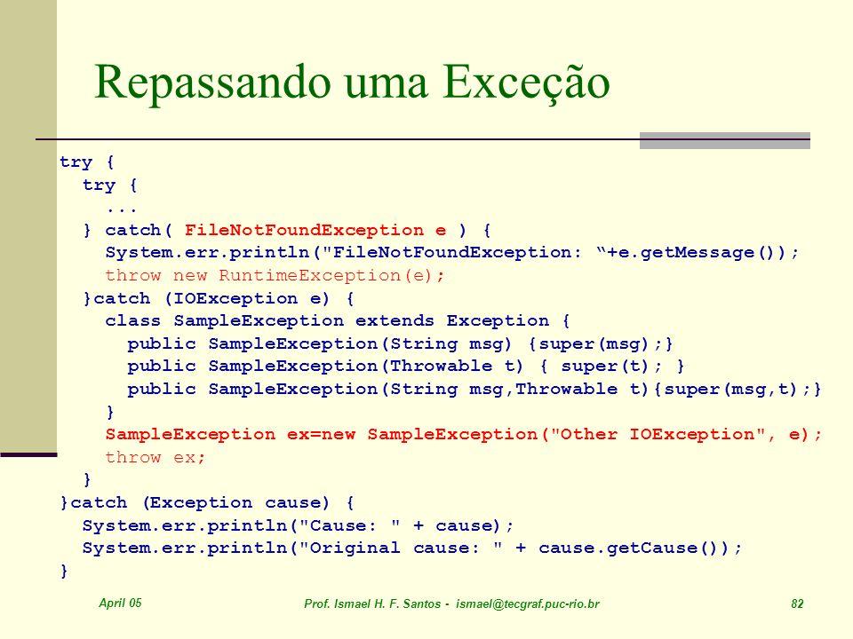 April 05 Prof. Ismael H. F. Santos - ismael@tecgraf.puc-rio.br 82 Repassando uma Exceção try {... } catch( FileNotFoundException e ) { System.err.prin
