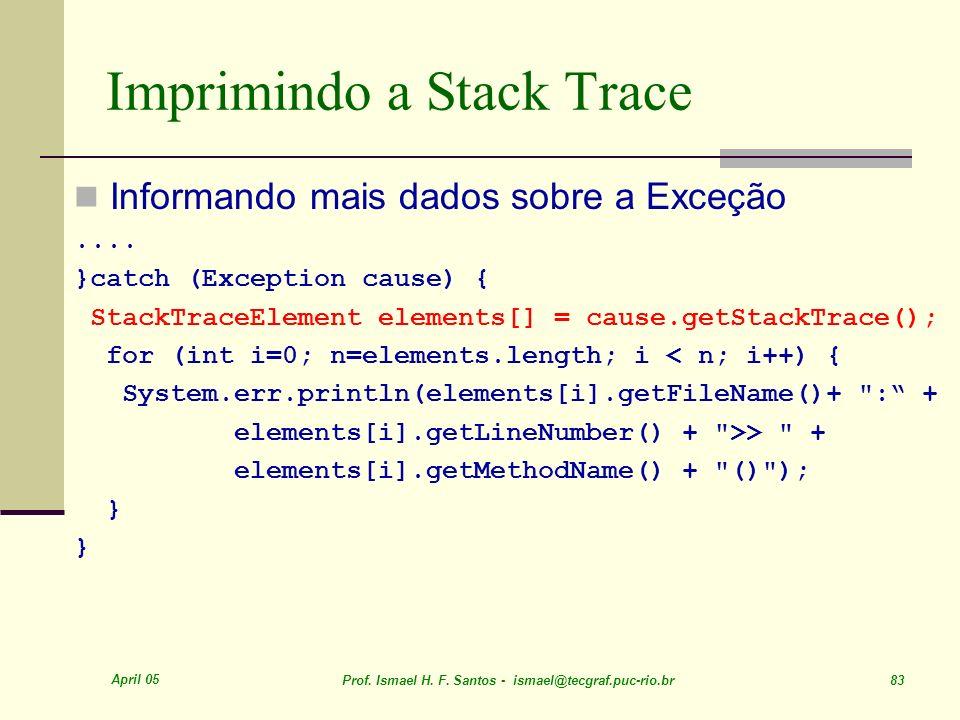 April 05 Prof. Ismael H. F. Santos - ismael@tecgraf.puc-rio.br 83 Imprimindo a Stack Trace Informando mais dados sobre a Exceção.... }catch (Exception