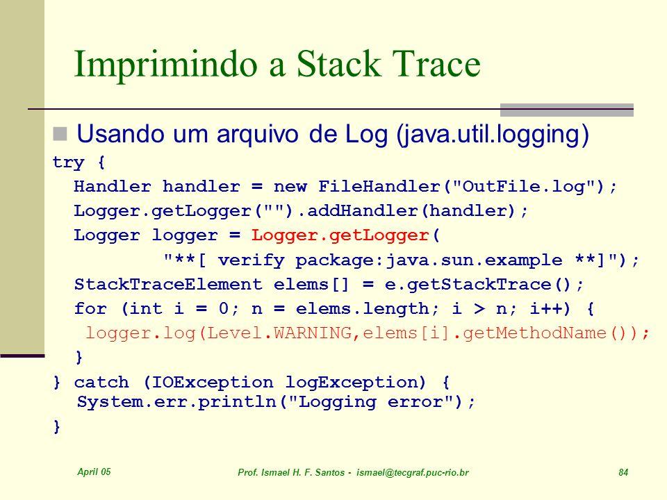 April 05 Prof. Ismael H. F. Santos - ismael@tecgraf.puc-rio.br 84 Imprimindo a Stack Trace Usando um arquivo de Log (java.util.logging) try { Handler