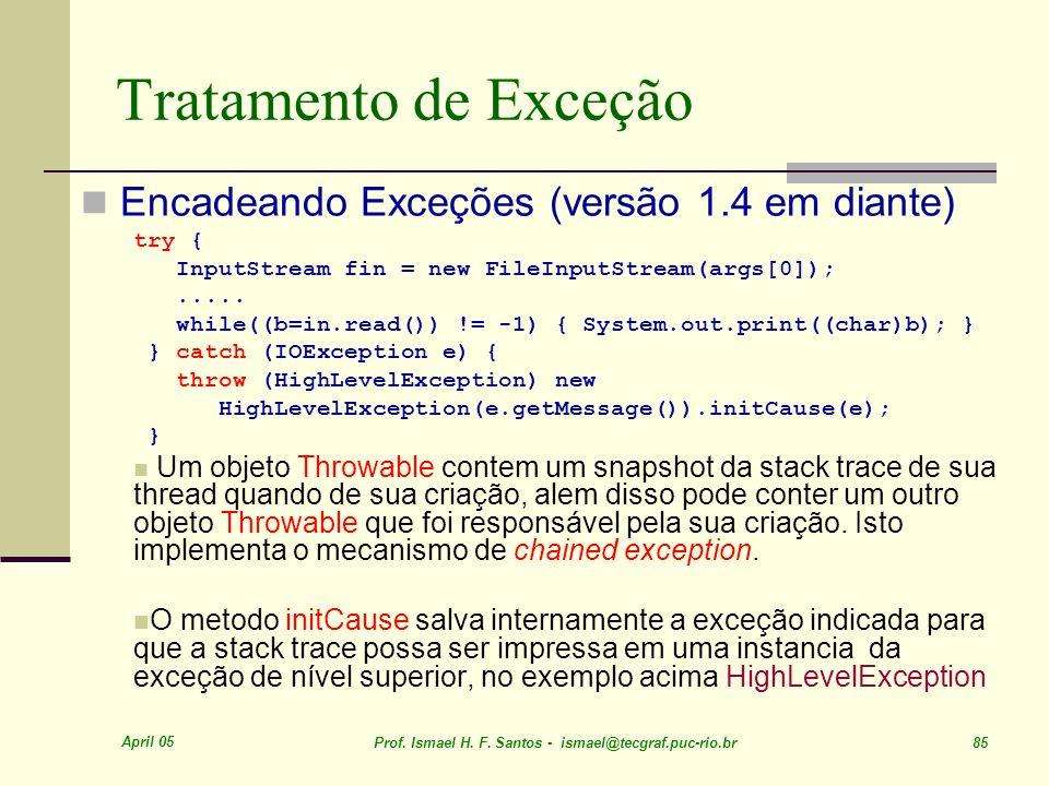 April 05 Prof. Ismael H. F. Santos - ismael@tecgraf.puc-rio.br 85 Tratamento de Exceção Encadeando Exceções (versão 1.4 em diante) try { InputStream f