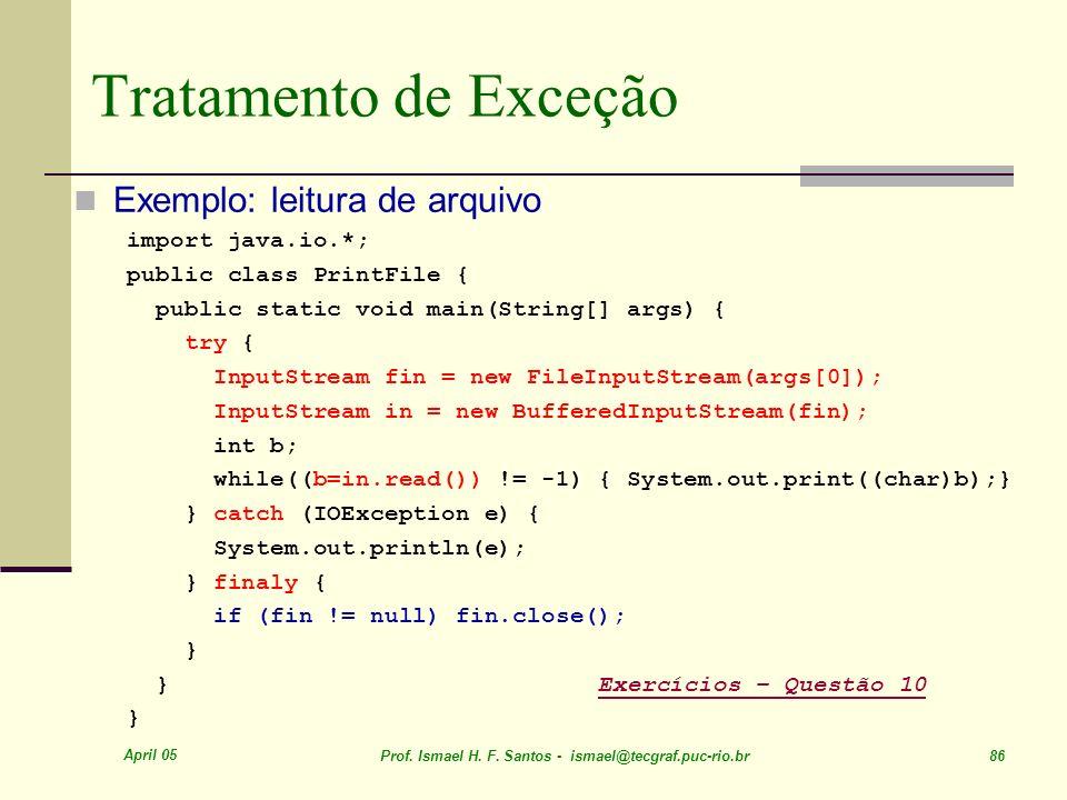 April 05 Prof. Ismael H. F. Santos - ismael@tecgraf.puc-rio.br 86 Tratamento de Exceção Exemplo: leitura de arquivo import java.io.*; public class Pri