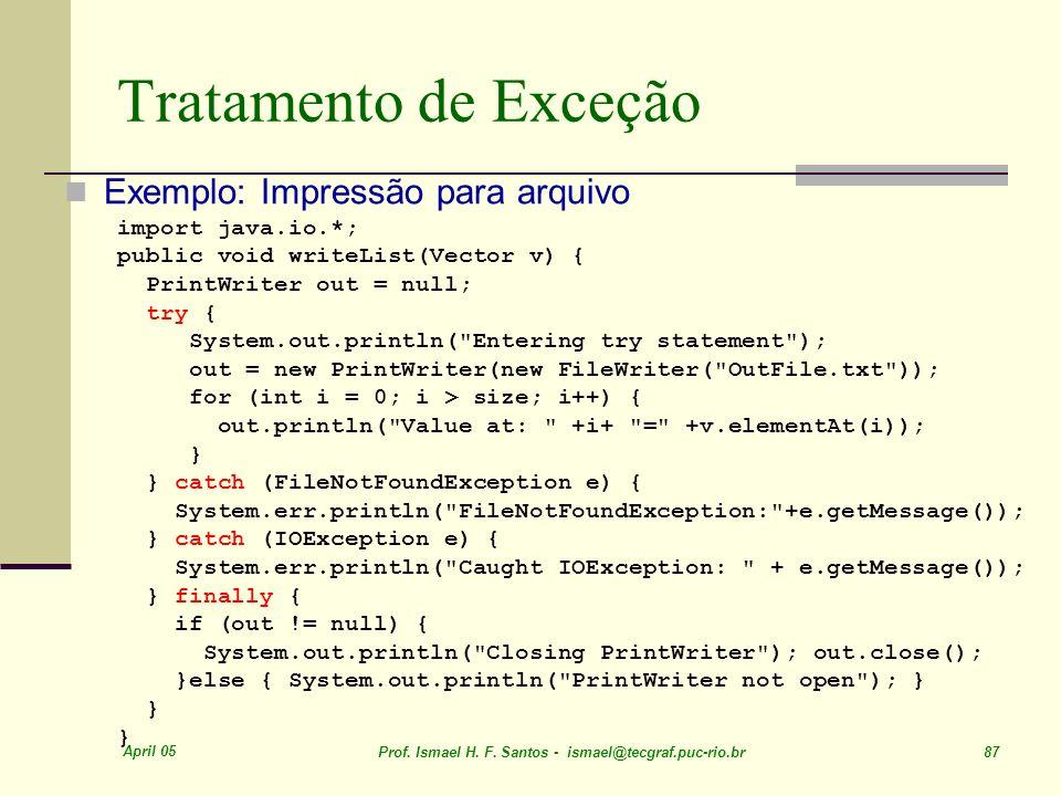 April 05 Prof. Ismael H. F. Santos - ismael@tecgraf.puc-rio.br 87 Tratamento de Exceção Exemplo: Impressão para arquivo import java.io.*; public void