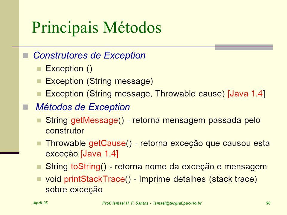 April 05 Prof. Ismael H. F. Santos - ismael@tecgraf.puc-rio.br 90 Principais Métodos Construtores de Exception Exception () Exception (String message)