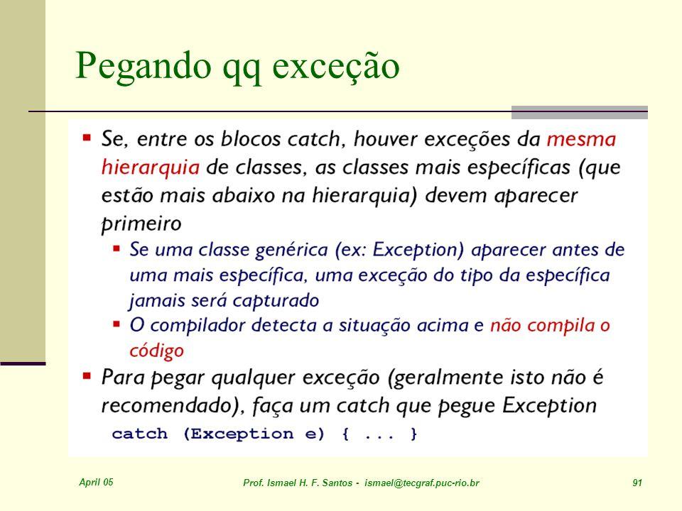 April 05 Prof. Ismael H. F. Santos - ismael@tecgraf.puc-rio.br 91 Pegando qq exceção