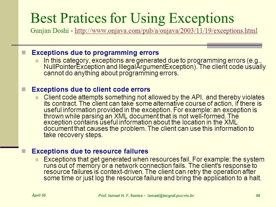 April 05 Prof. Ismael H. F. Santos - ismael@tecgraf.puc-rio.br 99 Best Pratices for Using Exceptions Gunjan Doshi - http://www.onjava.com/pub/a/onjava