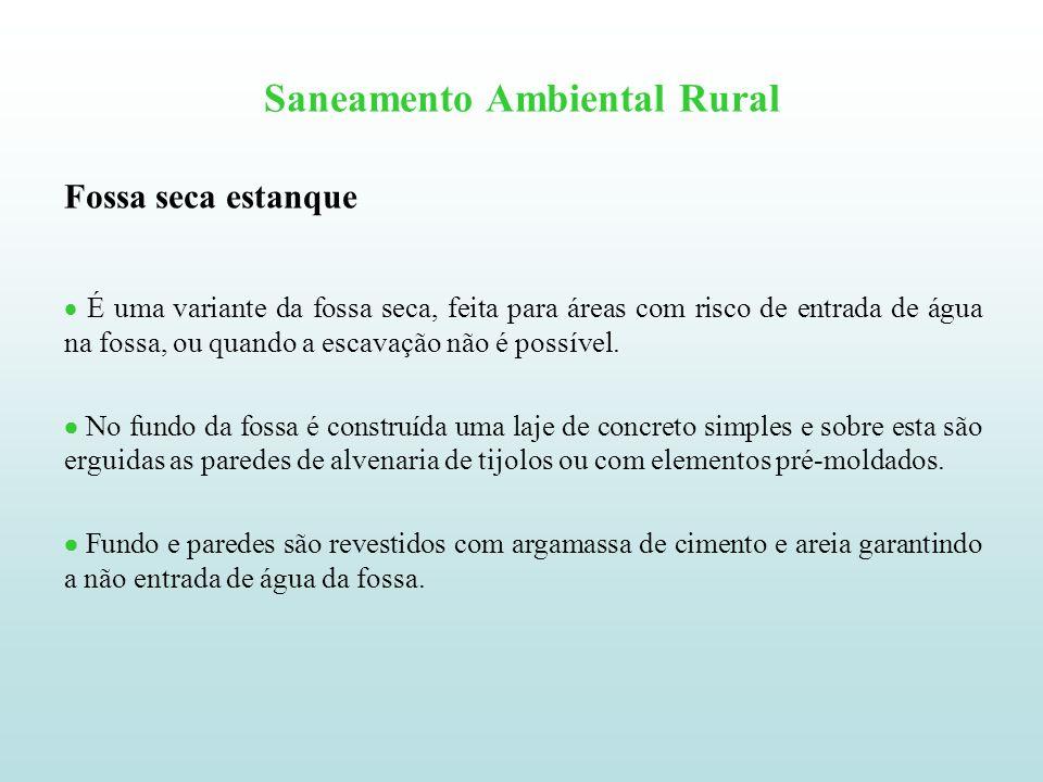 Saneamento Ambiental Rural Fossa seca estanque É uma variante da fossa seca, feita para áreas com risco de entrada de água na fossa, ou quando a escav