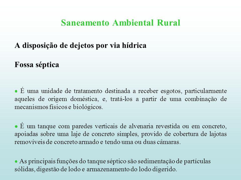 Saneamento Ambiental Rural A disposição de dejetos por via hídrica Fossa séptica É uma unidade de tratamento destinada a receber esgotos, particularme