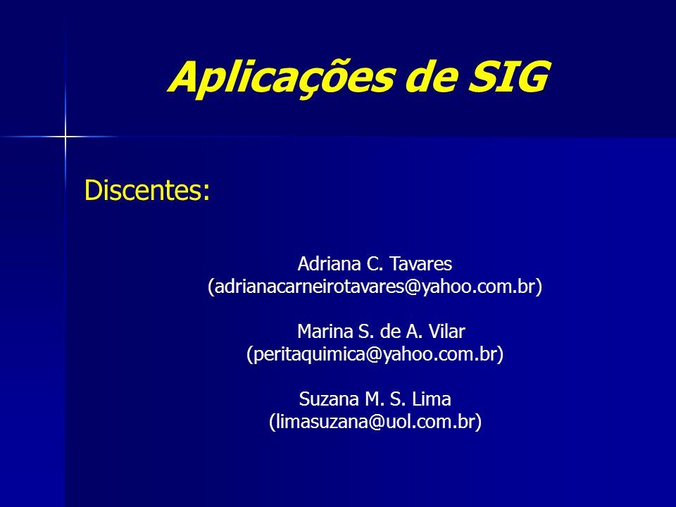 Aplicações de SIG Adriana C. Tavares ( (adrianacarneirotavares@yahoo.com.br) Marina S. de A. Vilar (peritaquimica@yahoo.com.br) Suzana M. S. Lima (lim