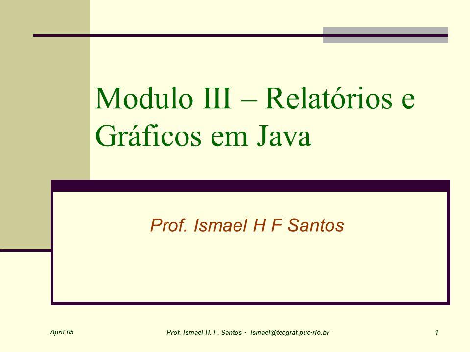 April 05 Prof. Ismael H. F. Santos - ismael@tecgraf.puc-rio.br 1 Modulo III – Relatórios e Gráficos em Java Prof. Ismael H F Santos