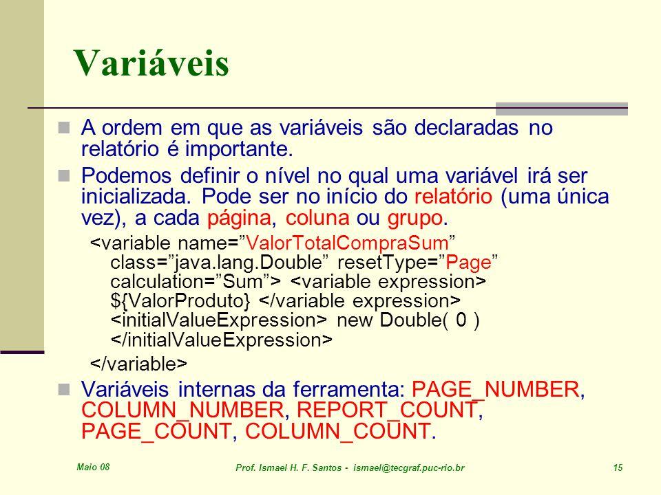Maio 08 Prof. Ismael H. F. Santos - ismael@tecgraf.puc-rio.br 15 Variáveis A ordem em que as variáveis são declaradas no relatório é importante. Podem