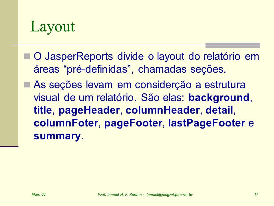 Maio 08 Prof. Ismael H. F. Santos - ismael@tecgraf.puc-rio.br 17 Layout O JasperReports divide o layout do relatório em áreas pré-definidas, chamadas