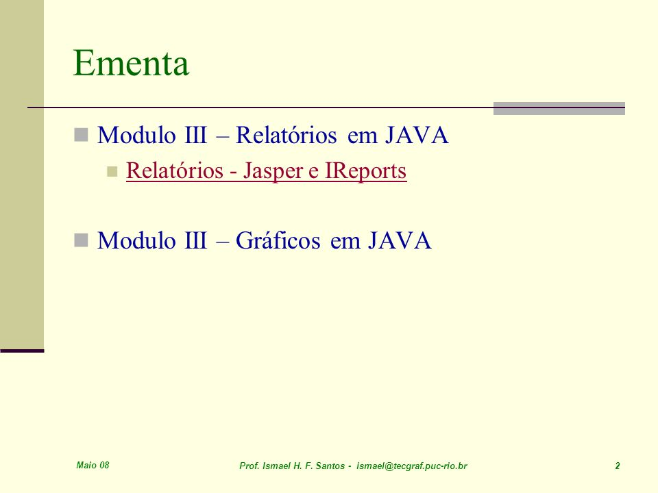 Maio 08 Prof. Ismael H. F. Santos - ismael@tecgraf.puc-rio.br 2 Ementa Modulo III – Relatórios em JAVA Relatórios - Jasper e IReports Modulo III – Grá