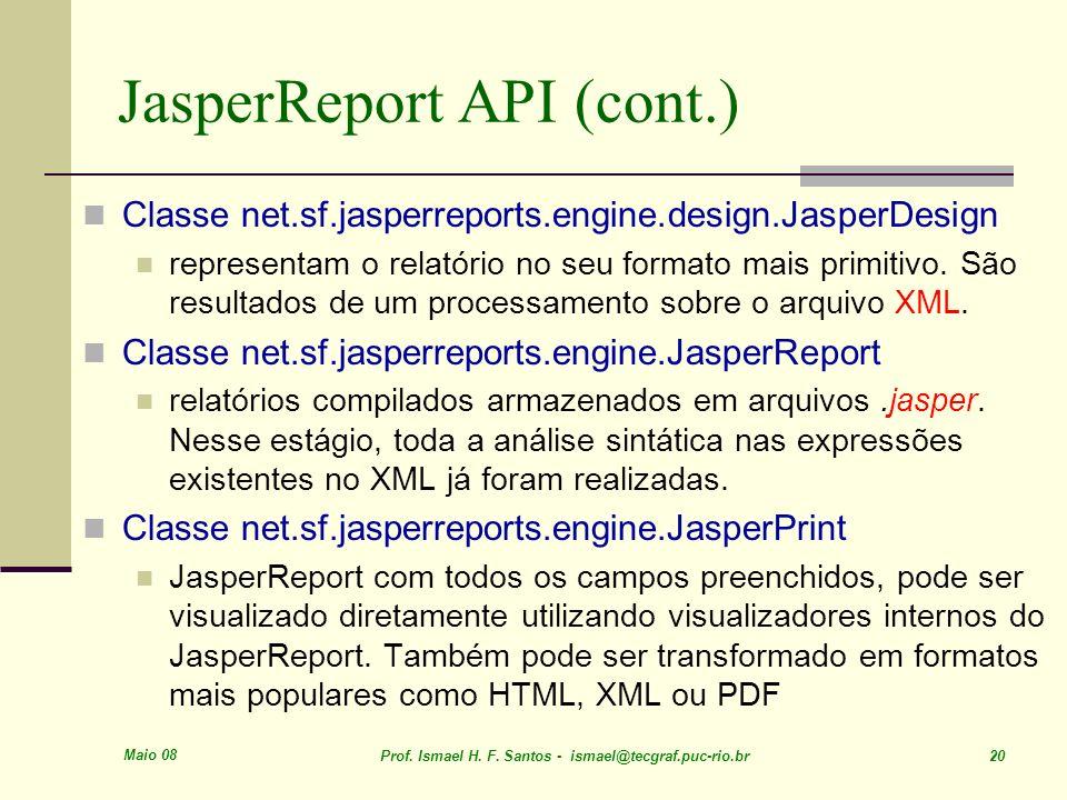 Maio 08 Prof. Ismael H. F. Santos - ismael@tecgraf.puc-rio.br 20 JasperReport API (cont.) Classe net.sf.jasperreports.engine.design.JasperDesign repre