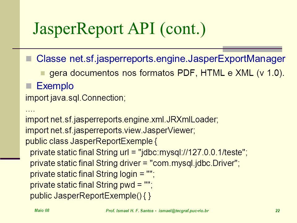 Maio 08 Prof. Ismael H. F. Santos - ismael@tecgraf.puc-rio.br 22 JasperReport API (cont.) Classe net.sf.jasperreports.engine.JasperExportManager gera