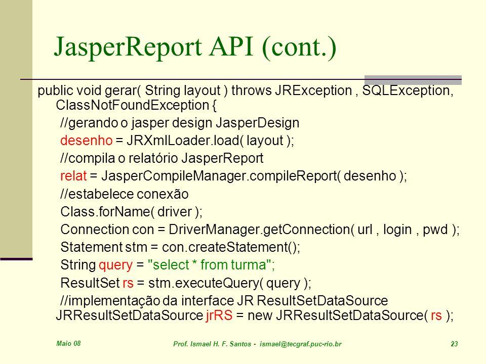 Maio 08 Prof. Ismael H. F. Santos - ismael@tecgraf.puc-rio.br 23 JasperReport API (cont.) public void gerar( String layout ) throws JRException, SQLEx