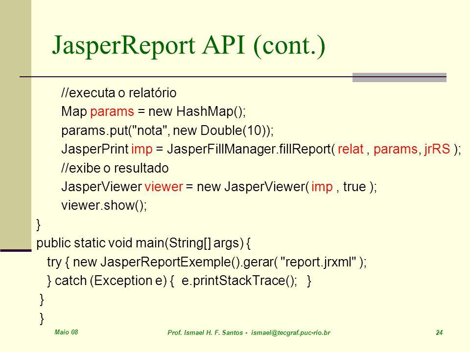 Maio 08 Prof. Ismael H. F. Santos - ismael@tecgraf.puc-rio.br 24 JasperReport API (cont.) //executa o relatório Map params = new HashMap(); params.put