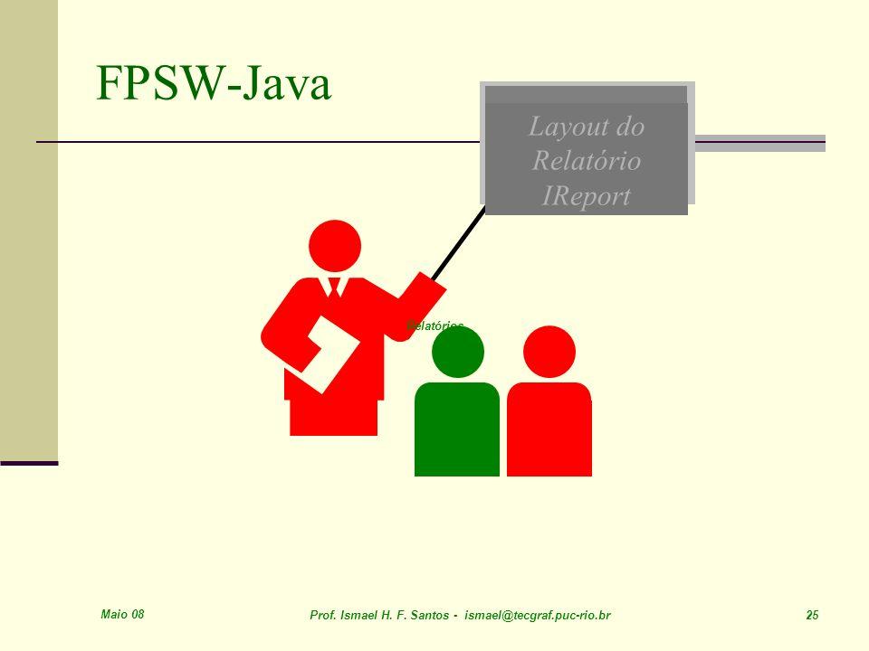Maio 08 Prof. Ismael H. F. Santos - ismael@tecgraf.puc-rio.br 25 Layout do Relatório IReport FPSW-Java Relatórios