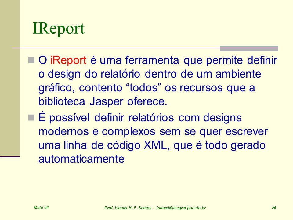 Maio 08 Prof. Ismael H. F. Santos - ismael@tecgraf.puc-rio.br 26 IReport O iReport é uma ferramenta que permite definir o design do relatório dentro d