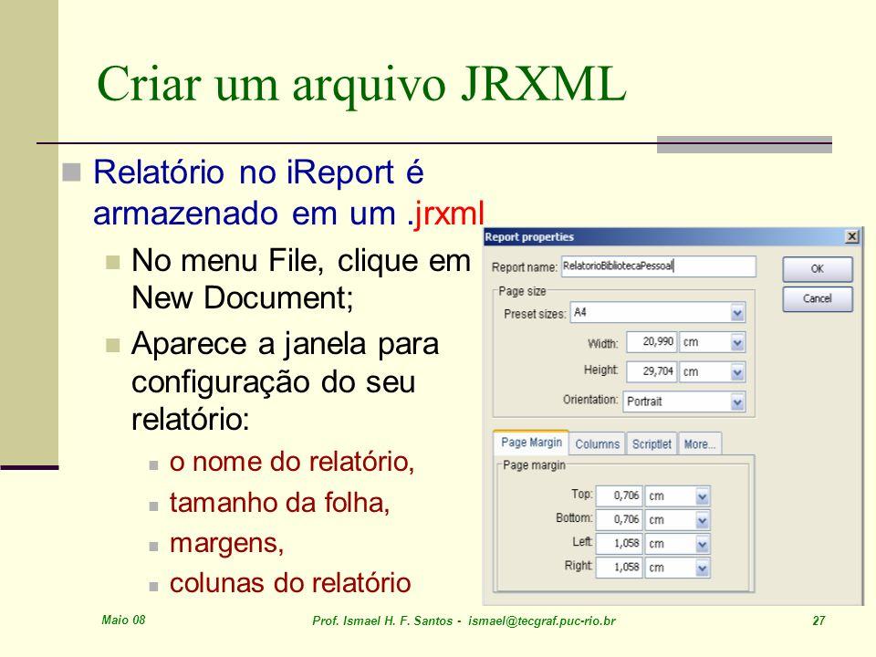 Maio 08 Prof. Ismael H. F. Santos - ismael@tecgraf.puc-rio.br 27 Criar um arquivo JRXML Relatório no iReport é armazenado em um.jrxml No menu File, cl
