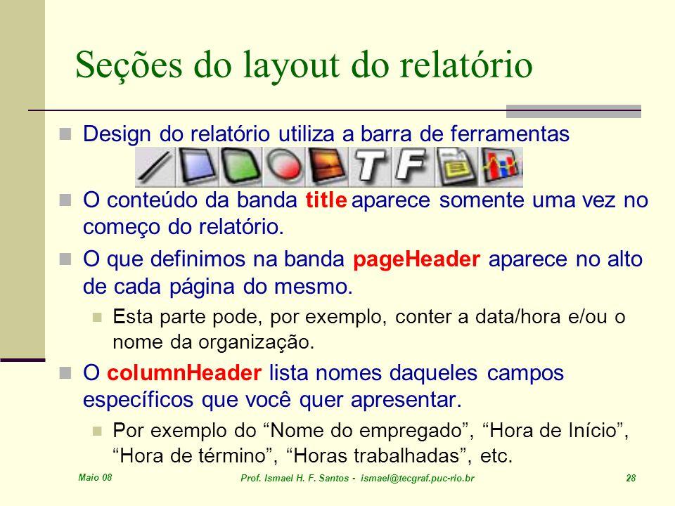 Maio 08 Prof. Ismael H. F. Santos - ismael@tecgraf.puc-rio.br 28 Seções do layout do relatório Design do relatório utiliza a barra de ferramentas O co