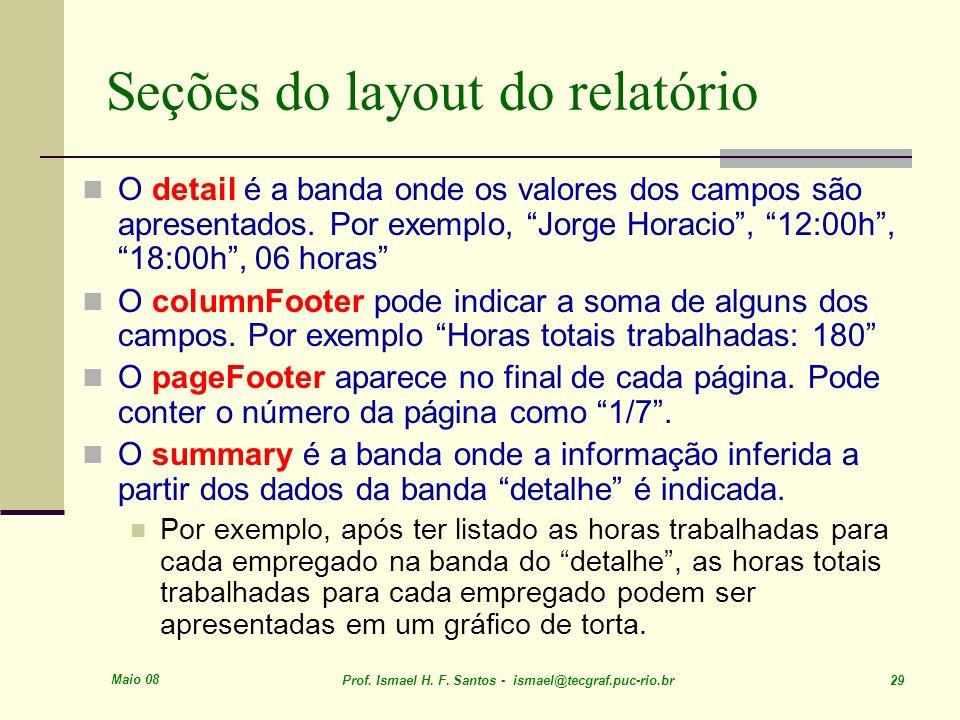Maio 08 Prof. Ismael H. F. Santos - ismael@tecgraf.puc-rio.br 29 Seções do layout do relatório O detail é a banda onde os valores dos campos são apres