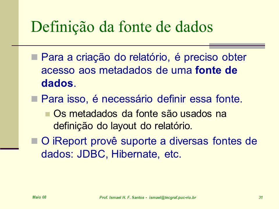 Maio 08 Prof. Ismael H. F. Santos - ismael@tecgraf.puc-rio.br 31 Definição da fonte de dados Para a criação do relatório, é preciso obter acesso aos m
