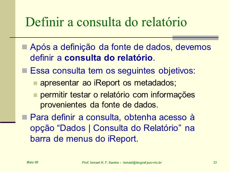 Maio 08 Prof. Ismael H. F. Santos - ismael@tecgraf.puc-rio.br 33 Definir a consulta do relatório Após a definição da fonte de dados, devemos definir a