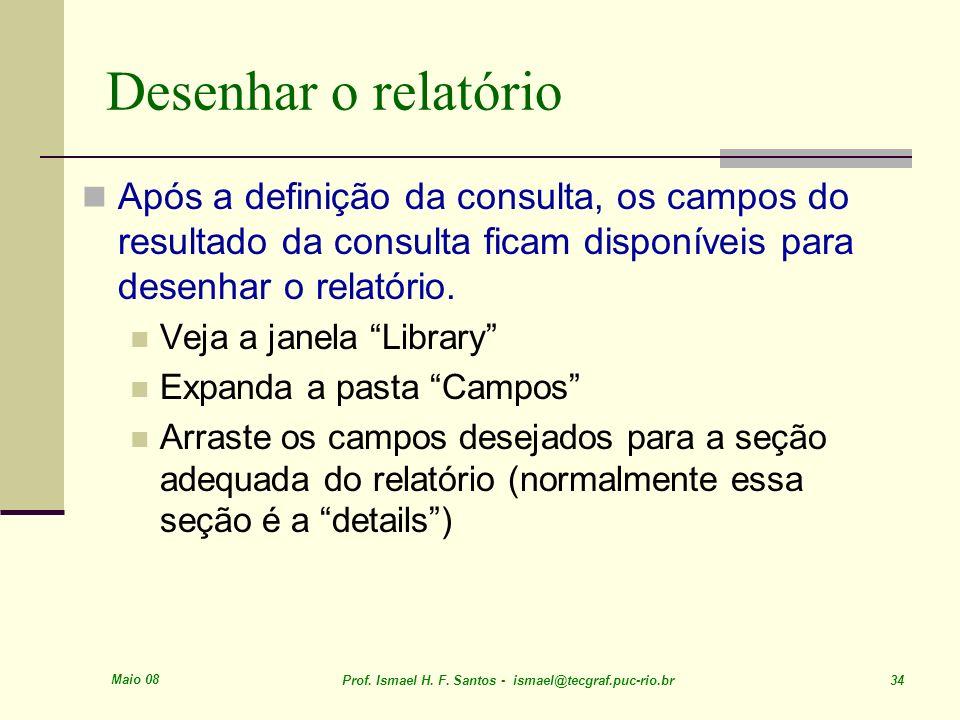 Maio 08 Prof. Ismael H. F. Santos - ismael@tecgraf.puc-rio.br 34 Desenhar o relatório Após a definição da consulta, os campos do resultado da consulta