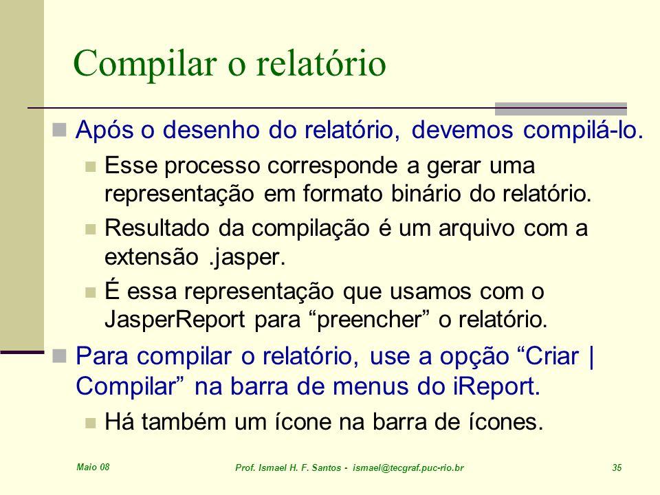 Maio 08 Prof. Ismael H. F. Santos - ismael@tecgraf.puc-rio.br 35 Compilar o relatório Após o desenho do relatório, devemos compilá-lo. Esse processo c