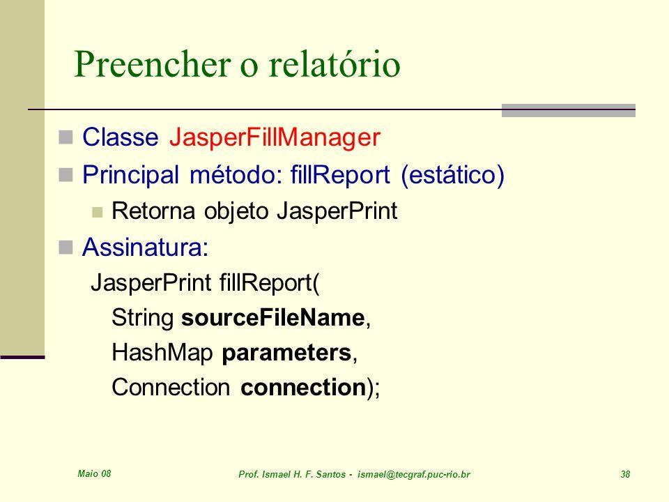 Maio 08 Prof. Ismael H. F. Santos - ismael@tecgraf.puc-rio.br 38 Preencher o relatório Classe JasperFillManager Principal método: fillReport (estático