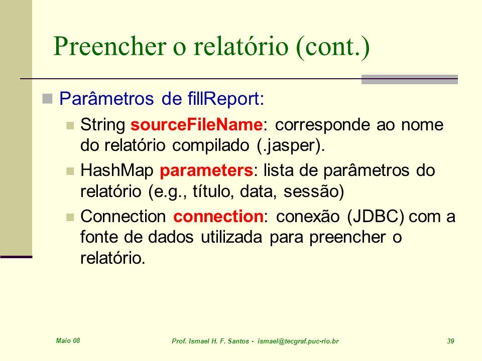 Maio 08 Prof. Ismael H. F. Santos - ismael@tecgraf.puc-rio.br 39 Preencher o relatório (cont.) Parâmetros de fillReport: String sourceFileName: corres