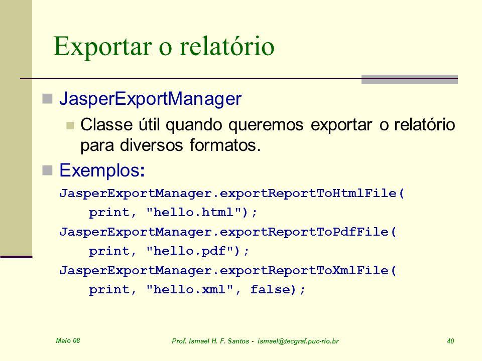 Maio 08 Prof. Ismael H. F. Santos - ismael@tecgraf.puc-rio.br 40 Exportar o relatório JasperExportManager Classe útil quando queremos exportar o relat