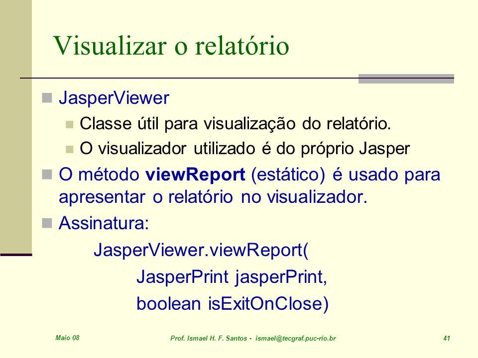 Maio 08 Prof. Ismael H. F. Santos - ismael@tecgraf.puc-rio.br 41 Visualizar o relatório JasperViewer Classe útil para visualização do relatório. O vis