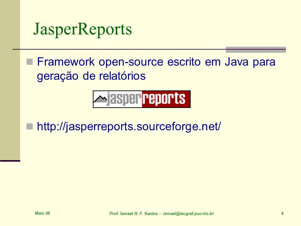 Maio 08 Prof. Ismael H. F. Santos - ismael@tecgraf.puc-rio.br 6 JasperReports Framework open-source escrito em Java para geração de relatórios http://