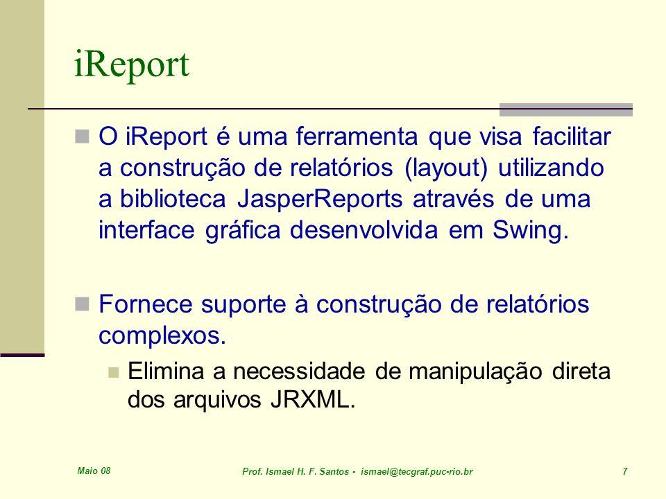 Maio 08 Prof. Ismael H. F. Santos - ismael@tecgraf.puc-rio.br 7 iReport O iReport é uma ferramenta que visa facilitar a construção de relatórios (layo